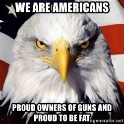 patriotic american eagle - WE ARE Americans Proud owners of guns and proud to be fat