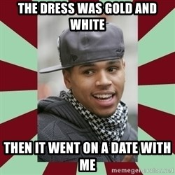 chris brown - The dress was gold and white then it went on a date with me