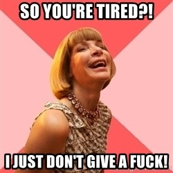 Amused Anna Wintour - so you're tired?! i just don't give a fuck!