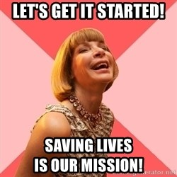 Amused Anna Wintour - let's get it started! saving lives                               is our mission!