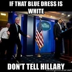 Inappropriate Timing Bill Clinton - if that blue dress is white don't tell hillary