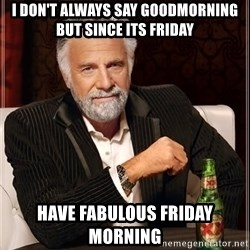 The Most Interesting Man In The World - I Don't always say Goodmorning but since its Friday Have Fabulous Friday Morning