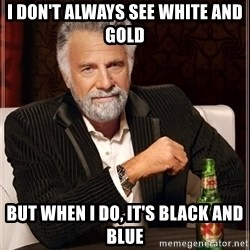 The Most Interesting Man In The World - I don't always see white and gold but when I do, it's black and blue
