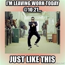 psy gangnam style meme - I'm Leaving Work Today @10:21... Just Like This