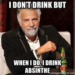 The Most Interesting Man In The World - I don't drink but When I do, I drink absinthe