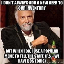 The Most Interesting Man In The World - I don't always add a new beer to our inventory but when I do, I use a popular meme to tell the staff. (P.S. - We have Dos equis)
