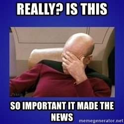 Picard facepalm  - Really? Is this  So important it made the news