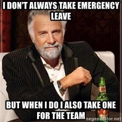The Most Interesting Man In The World - I don't always take emergency leave but when I do I also take one for the team