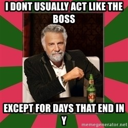 i dont usually - I dont usually act like the boss except for days that end in Y