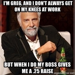 The Most Interesting Man In The World -  I'm Greg, and I don't always get on my knees at work But when I do my boss gives me a .25 raise