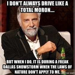 The Most Interesting Man In The World - I don't always drive like a total moron.... but when I do, it is during a freak Dallas snowstorm when the laws of nature don't apply to me.