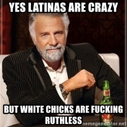 The Most Interesting Man In The World - Yes Latinas are crazy  But white chicks are fucking ruthless