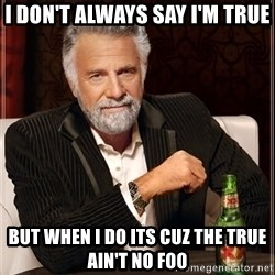 The Most Interesting Man In The World - I don't always say I'm true but when I do its cuz the true ain't no foo