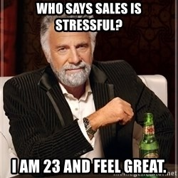 The Most Interesting Man In The World - Who says sales is stressful? I am 23 and feel great.