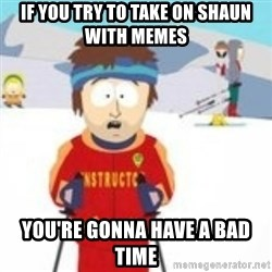 south park skiing instructor - If you try to take on Shaun with memes You're gonna have a bad time
