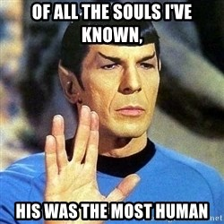 Spock - Of all the souls I've known, His was the most human