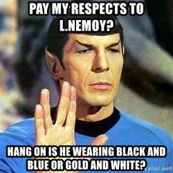 Spock - Pay my respects to L.Nemoy? Hang on is he wearing black and blue or gold and white?