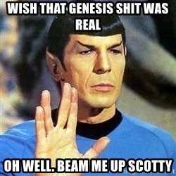 Spock - wish that genesis shit was real oh well. beam me up Scotty