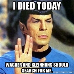 Spock - I died today Wagner and Kleinhans should search for me.