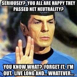 Spock - Seriously?  You all are happy they passed Net Neutrality? You know what?  Forget it.  I'm out.  Live long and... whatever...