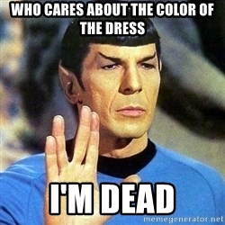Spock - Who cares about the color of the dress I'm dead