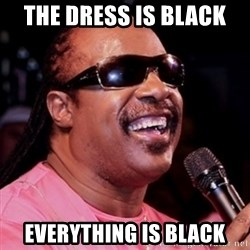 stevie wonder - The dress is black  Everything is black
