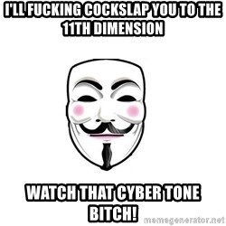Anon - I'll fucking cockslap you to the 11th dimension  Watch that cyber tone bitch!