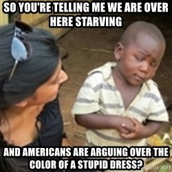 Skeptical african kid  - So you're telling me we are over here starving And Americans are arguing over the color of a stupid dress?