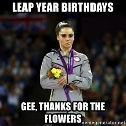 Unimpressed McKayla Maroney - LEAP YEAR BIRTHDAYS GEE, THANKS FOR THE FLOWERS