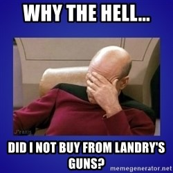 Picard facepalm  - Why the hell... did I not buy from Landry's Guns?