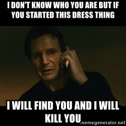 liam neeson taken - I don't know who you are but if you started this dress thing I will find you and I will kill you