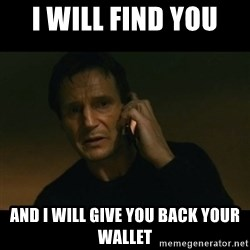 liam neeson taken - I will find you  and i will give you back your wallet