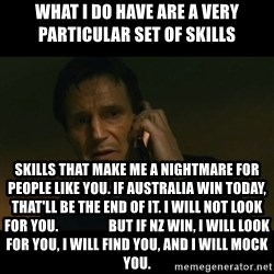 liam neeson taken - What I do have are a very particular set of skills  Skills that make me a nightmare for people like you. If Australia win today, that'll be the end of it. I will not look for you.                  But if NZ win, I will look for you, I will find you, and I will mock you.