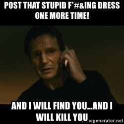 liam neeson taken - Post that stupid F*#&ING dress ONE MORE TIME! And I will find you...and I will kill you