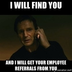 liam neeson taken - I will find you and I will get your employee referrals from you