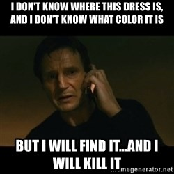 liam neeson taken - i don't know where this dress is, and I don't know what color it is But I will find it...and I will kill it