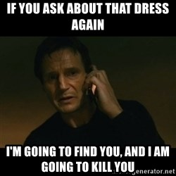 liam neeson taken - If you ask about that dress again I'm going to find you, and I am going to kill you