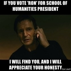 liam neeson taken - If you vote 'RON' for School of Humanities President I will find you, and I will appreciate your honesty
