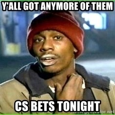 Ya'll got any more of them - Y'all got anymore of them cs bets tonight