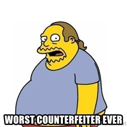 Comic Book Guy Worst Ever -  worst counterfeiter ever