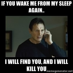 I will find you and kill you - IF YOU WAKE ME FROM MY SLEEP AGAIN.. I WILL FIND YOU, AND I WILL KILL YOU