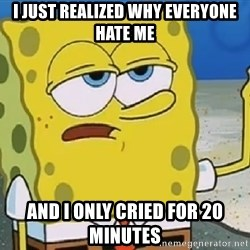 Only Cried for 20 minutes Spongebob - I just realized why everyone hate me and I only cried for 20 minutes