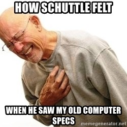 Old Man Heart Attack - How Schuttle felt When he saw my old computer specs