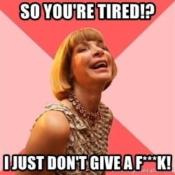 Amused Anna Wintour - SO YOU'RE TIRED!? I JUST DON'T GIVE A F***K!