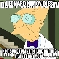 I Dont Want To Live On This Planet Anymore - Leonard Nimoy Dies Not sure I want to live on this planet anymore