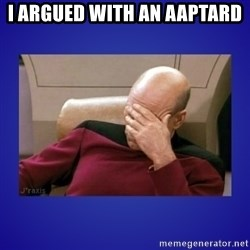 Picard facepalm  - I argued with an aaptard