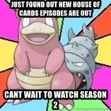 Slowbro - Just found out new House of Cards episodes are out Cant wait to watch season 2