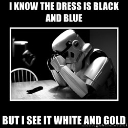 Sad Trooper - i know the dress is black and blue but i see it white and gold