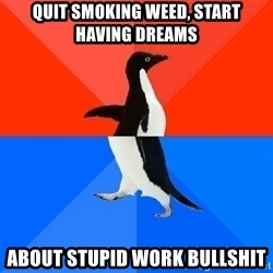 Socially Awesome Awkward Penguin - Quit smoking weed, Start Having Dreams About stupid work bullshit