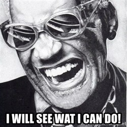 ray charles -  I will see wat i can do!